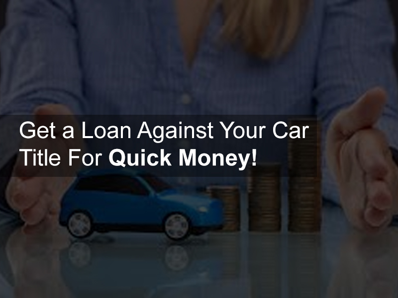 Get a Loan Against Your Car Title For Quick Money!